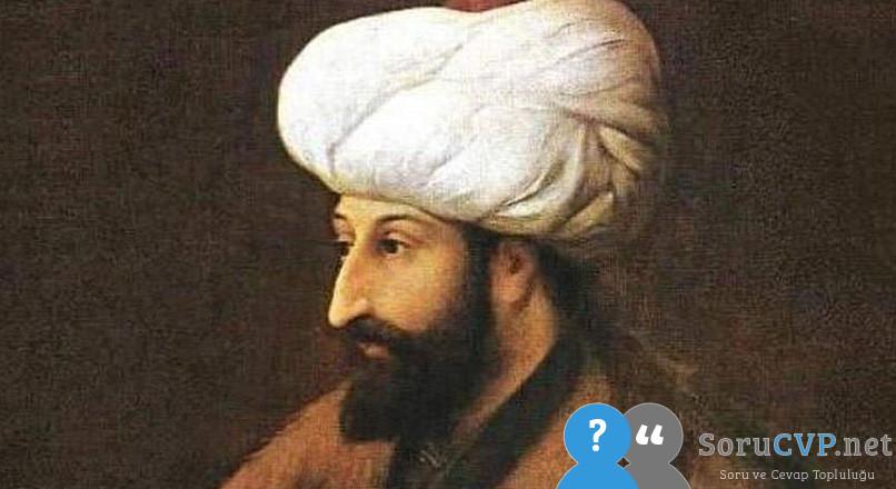 Fatih Sultan Mehmet Kimdir? İstanbul'un Fethi Kısaca