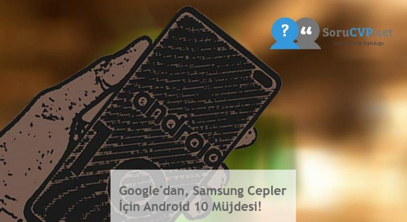 Google'dan, Samsung Cepler İçin Android 10 Müjdesi!