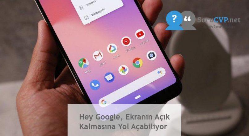 Hey Google, Ekranın Açık Kalmasına Yol Açabiliyor