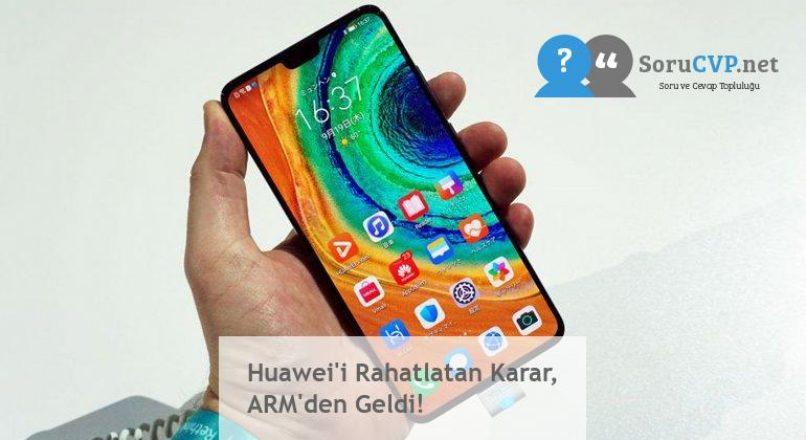 Huawei'i Rahatlatan Karar, ARM'den Geldi!