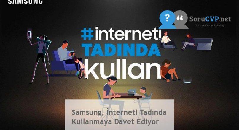 Samsung, İnterneti Tadında Kullanmaya Davet Ediyor
