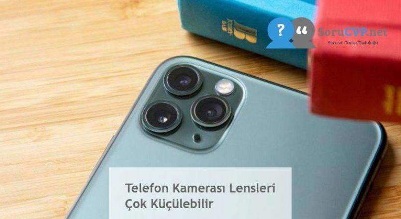 Telefon Kamerası Lensleri Çok Küçülebilir