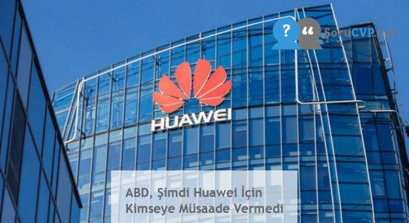 ABD, Şimdi Huawei İçin Kimseye Müsaade Vermedi