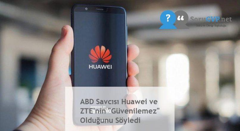 """ABD Savcısı Huawei ve ZTE'nin """"Güvenilemez"""" Olduğunu Söyledi"""
