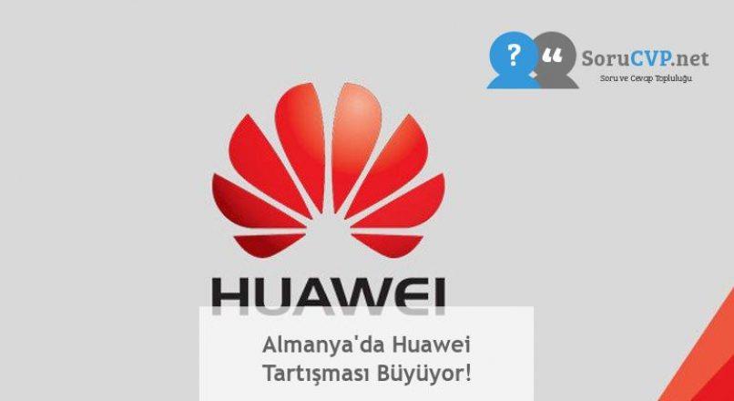 Almanya'da Huawei Tartışması Büyüyor!