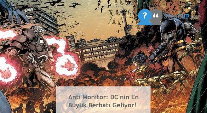 Anti Monitor: DC'nin En Büyük Berbatı Geliyor!