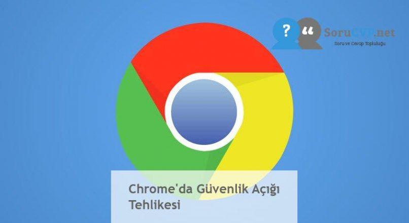 Chrome'da Güvenlik Açığı Tehlikesi