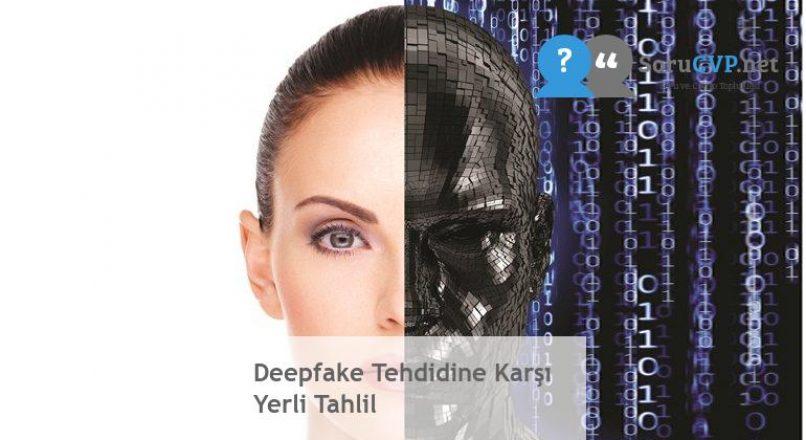 Deepfake Tehdidine Karşı Yerli Tahlil