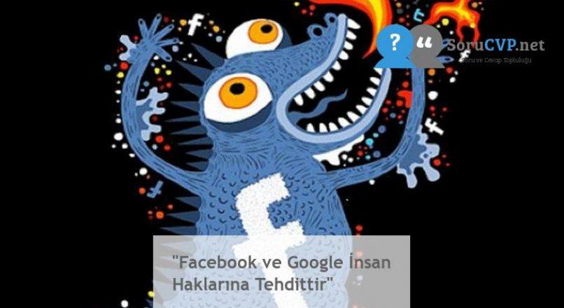 """""""Facebook ve Google İnsan Haklarına Tehdittir"""""""