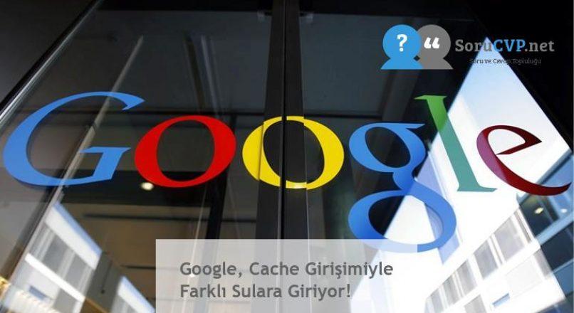 Google, Cache Girişimiyle Farklı Sulara Giriyor!
