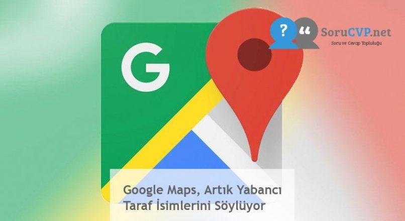 Google Maps, Artık Yabancı Taraf İsimlerini Söylüyor