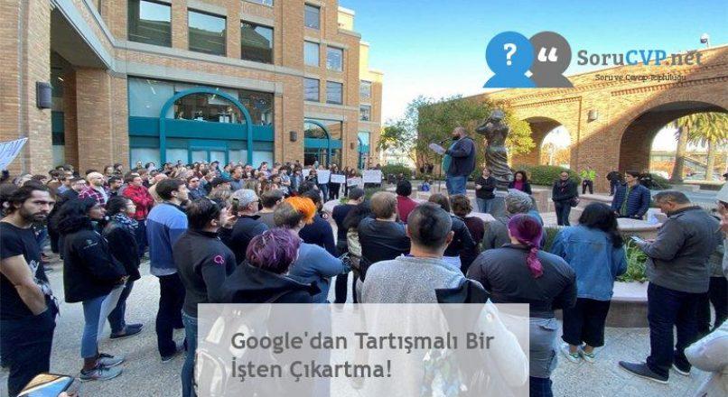 Google'dan Tartışmalı Bir İşten Çıkartma!