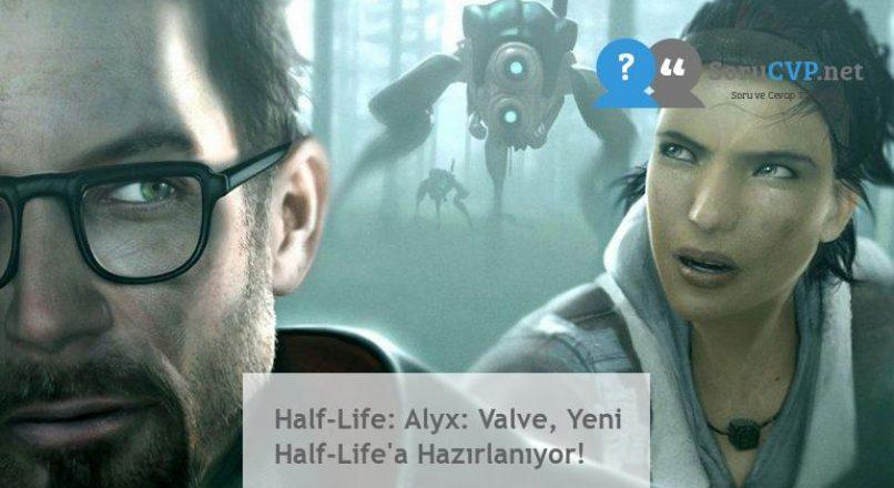 Half-Life: Alyx: Valve, Yeni Half-Life'a Hazırlanıyor!