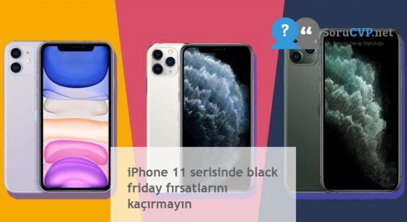 iPhone 11 serisinde black friday fırsatlarını kaçırmayın