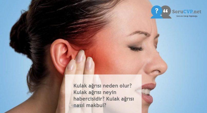 Kulak ağrısı neden olur? Kulak ağrısı neyin habercisidir? Kulak ağrısı nasıl makbul?