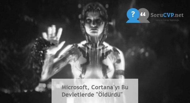 """Microsoft, Cortana'yı Bu Devletlerde """"Öldürdü"""""""