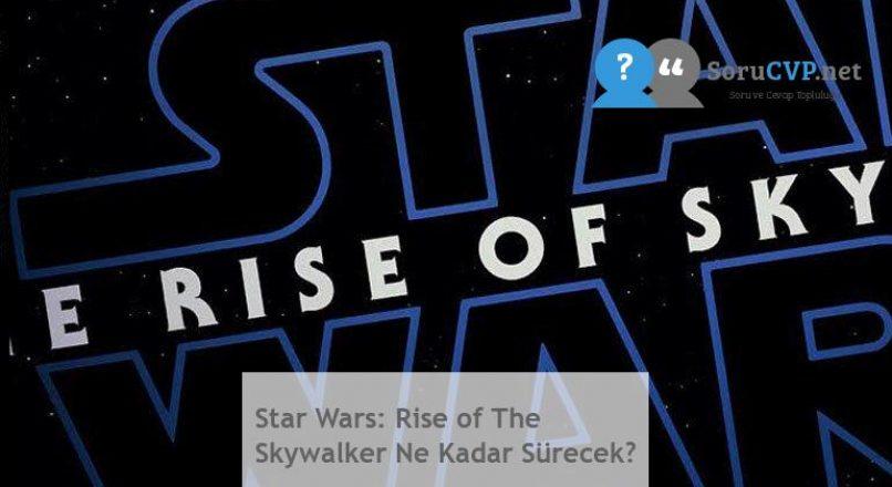 Star Wars: Rise of The Skywalker Ne Kadar Sürecek?