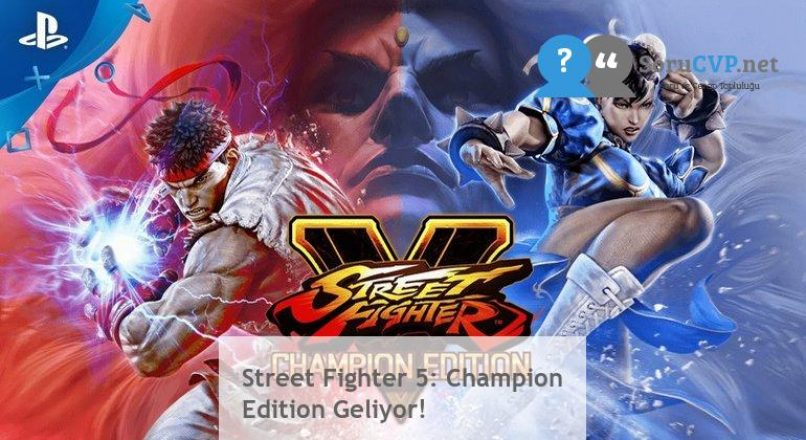 Street Fighter 5: Champion Edition Geliyor!