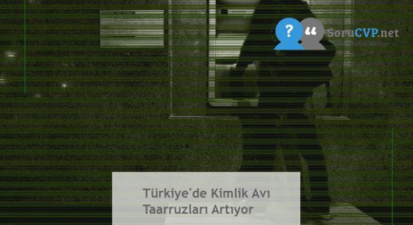 Türkiye'de Kimlik Avı Taarruzları Artıyor