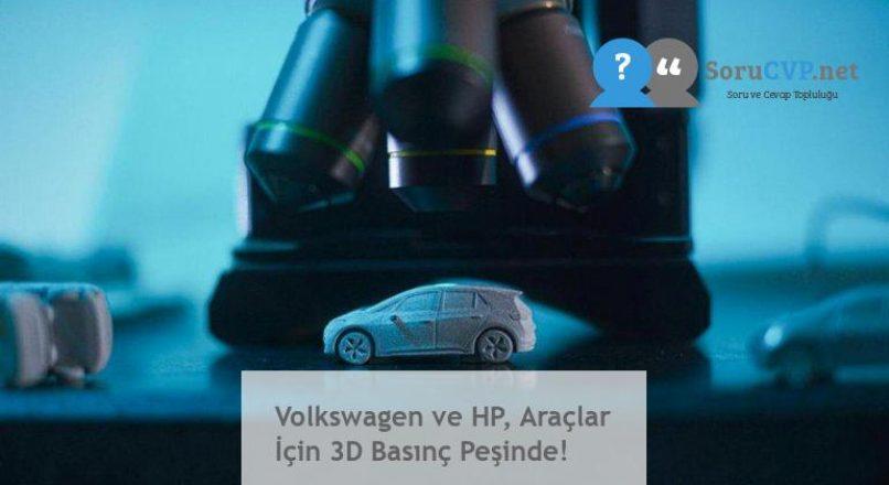 Volkswagen ve HP, Araçlar İçin 3D Basınç Peşinde!