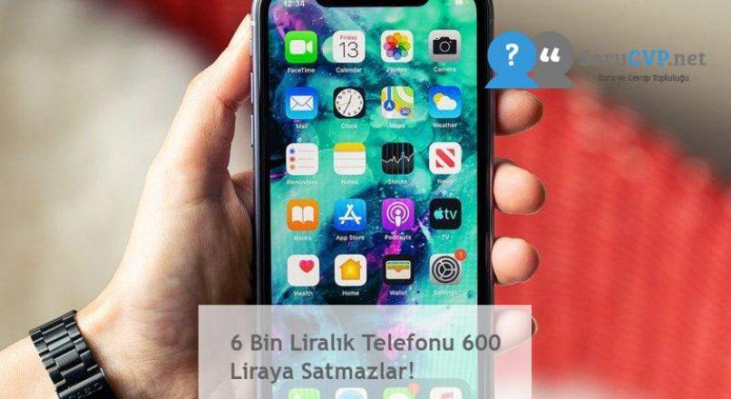 6 Bin Liralık Telefonu 600 Liraya Satmazlar!