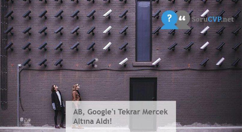 AB, Google'ı Tekrar Mercek Altına Aldı!