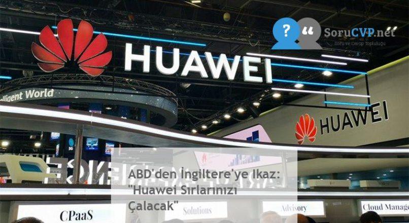 """ABD'den İngiltere'ye Ikaz: """"Huawei Sırlarınızı Çalacak"""""""