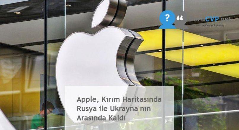 Apple, Kırım Haritasında Rusya ile Ukrayna'nın Arasında Kaldı