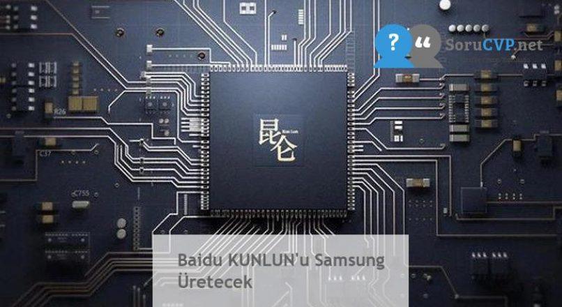 Baidu KUNLUN'u Samsung Üretecek