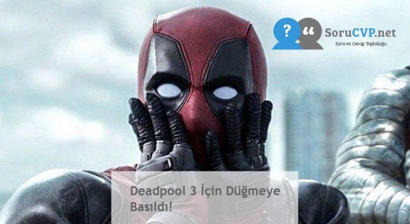 Deadpool 3 İçin Düğmeye Basıldı!