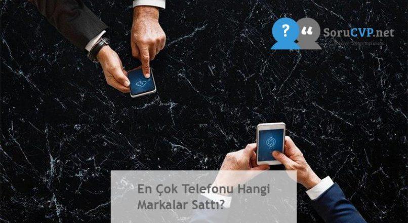 En Çok Telefonu Hangi Markalar Sattı?