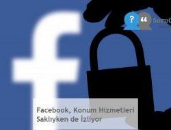 Facebook, Konum Hizmetleri Saklıyken de İzliyor