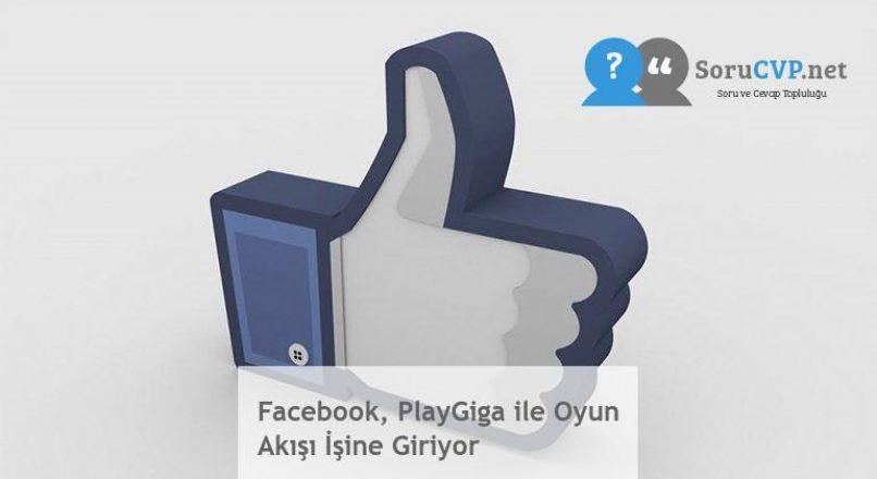 Facebook, PlayGiga ile Oyun Akışı İşine Giriyor