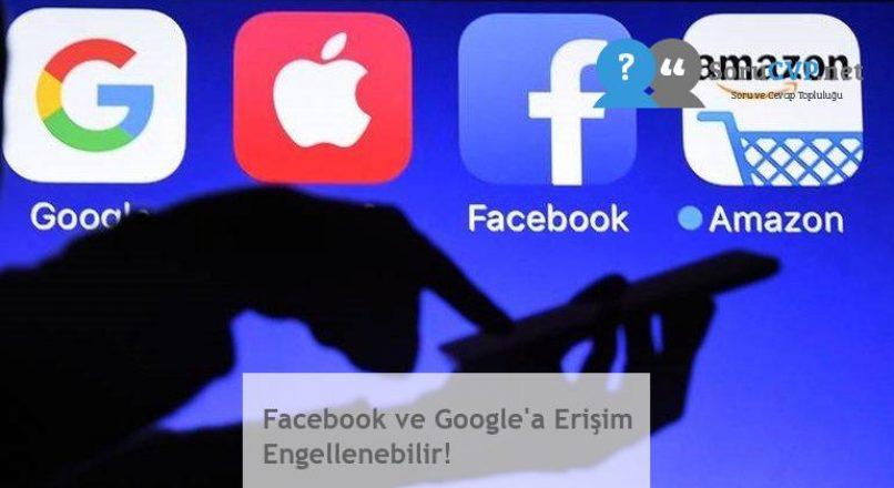 Facebook ve Google'a Erişim Engellenebilir!