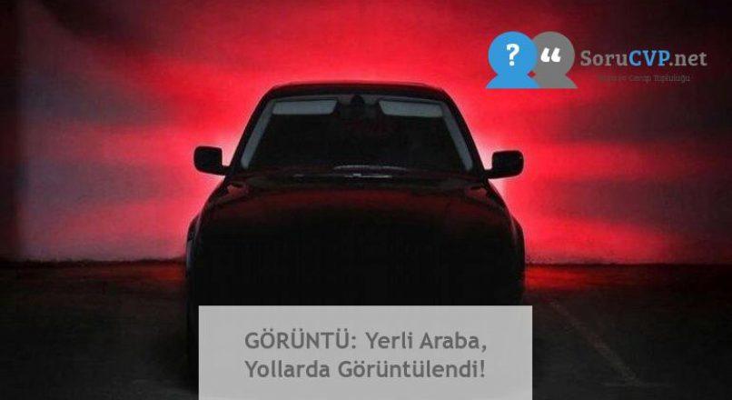 GÖRÜNTÜ: Yerli Araba, Yollarda Görüntülendi!