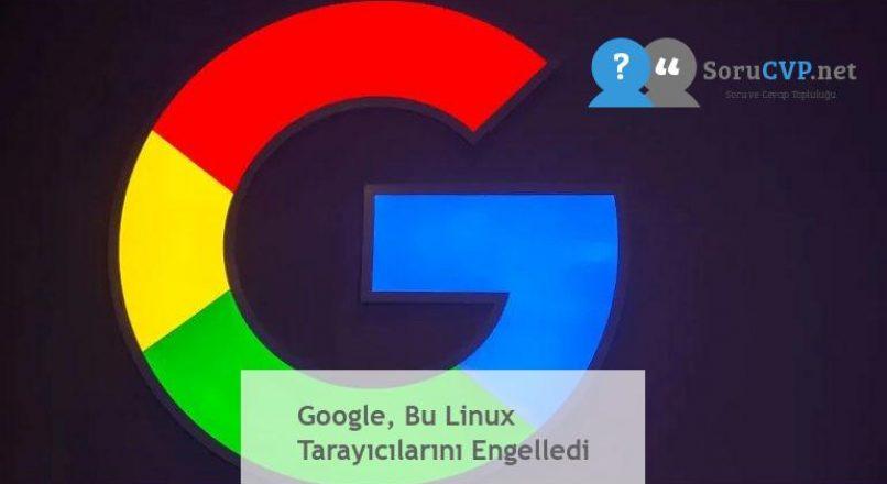 Google, Bu Linux Tarayıcılarını Engelledi