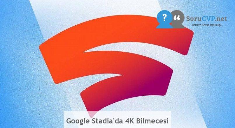 Google Stadia'da 4K Bilmecesi