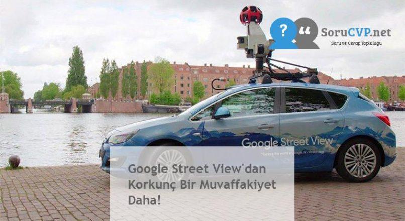 Google Street View'dan Korkunç Bir Muvaffakiyet Daha!