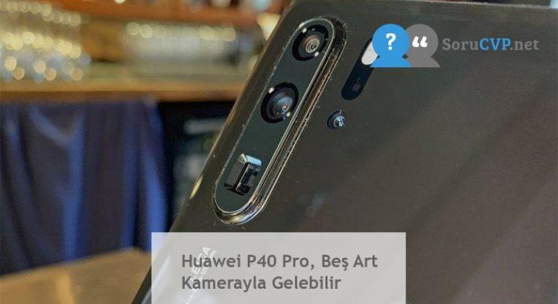 Huawei P40 Pro, Beş Art Kamerayla Gelebilir