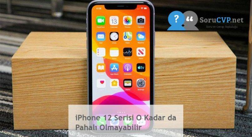 iPhone 12 Serisi O Kadar da Pahalı Olmayabilir