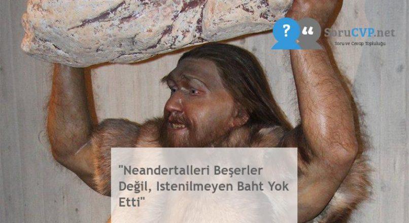 """""""Neandertalleri Beşerler Değil, Istenilmeyen Baht Yok Etti"""""""