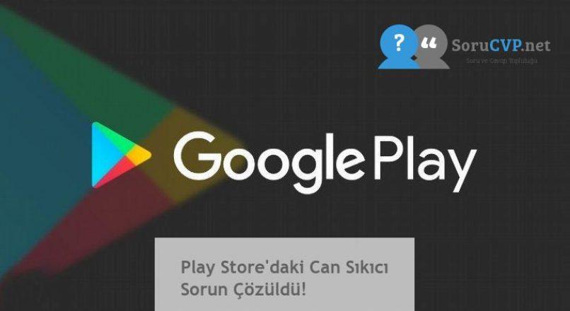 Play Store'daki Can Sıkıcı Sorun Çözüldü!