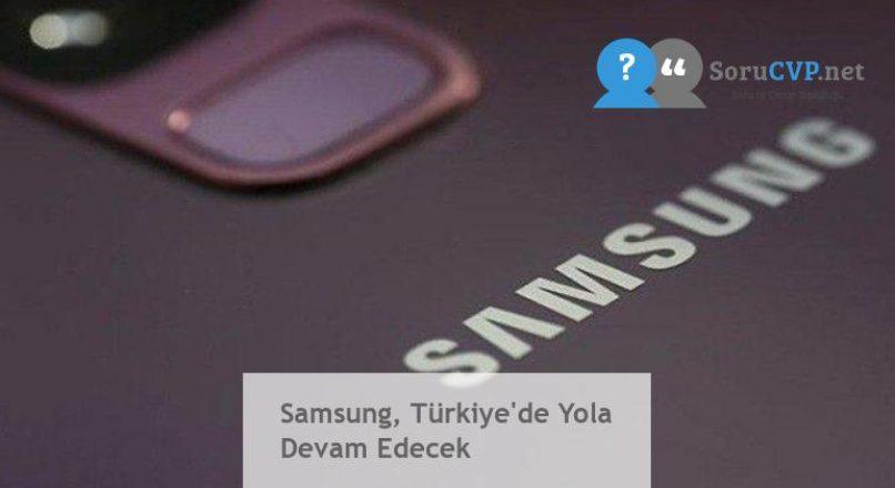 Samsung, Türkiye'de Yola Devam Edecek