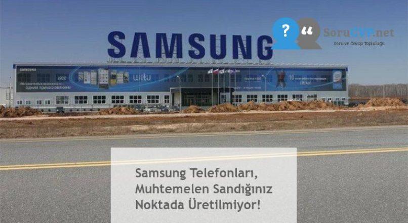 Samsung Telefonları, Muhtemelen Sandığınız Noktada Üretilmiyor!