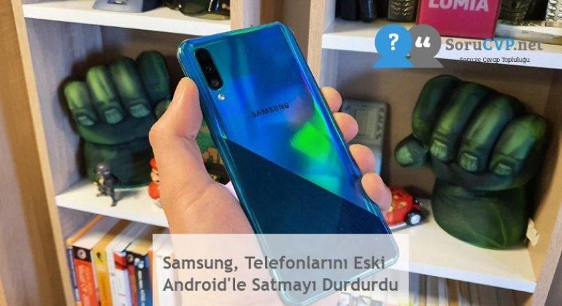 Samsung, Telefonlarını Eski Android'le Satmayı Durdurdu