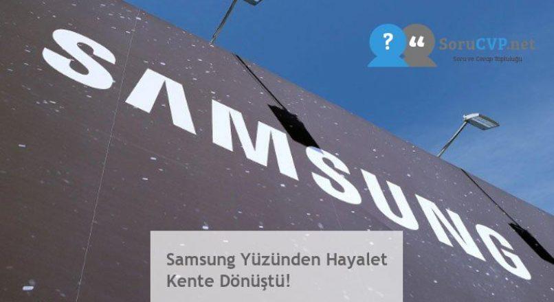 Samsung Yüzünden Hayalet Kente Dönüştü!
