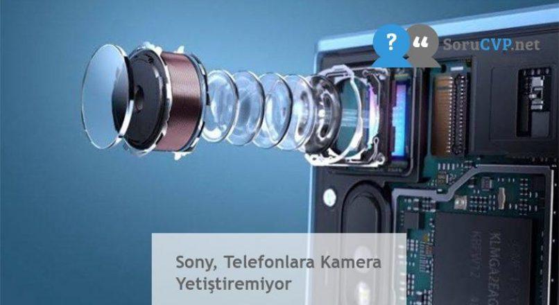 Sony, Telefonlara Kamera Yetiştiremiyor