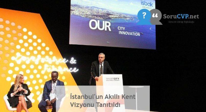 İstanbul'un Akıllı Kent Vizyonu Tanıtıldı