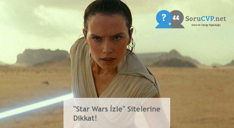 """Star Wars İzle"" Sitelerine Dikkat!"