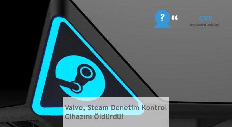 Valve, Steam Denetim Kontrol Cihazını Öldürdü!
